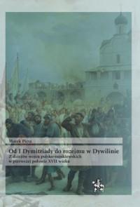 Od I Dymitriady do rozejmu w Dywilinie. Z dziejów wojen polsko-moskiewskich w pierwszej połowie XVII - okładka książki