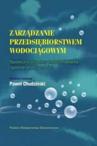 Zarządzanie przedsiębiorstwem wodociągowym. Społeczne aspekty funkcjonowania i pomiar efektywności - okładka książki