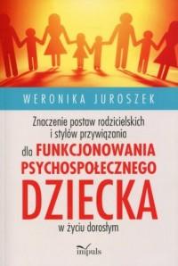 Znaczenie postaw rodzicielskich i stylów przywiązania dla funkcjonowania psychospołecznego dziecka w życiu dorosłym - okładka książki