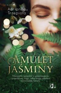 Amulet Jaśminy. Niezwykła opowieść o przeznaczeniu i prawdziwej magii, które mogą odmienić życie każdej kobiety - okładka książki