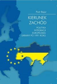 Kierunek zachód. Polityka integracji europejskiej Ukrainy po 1991 roku - okładka książki