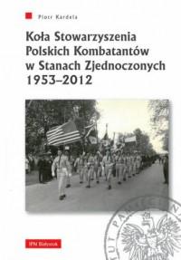 Koła Stowarzyszenia Polskich Kombatantów w Stanach Zjednoczonych 1953-2012 - okładka książki