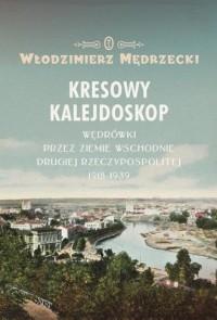 Kresowy kalejdoskop. Wędrówki przez Ziemie Wschodnie Drugiej Rzeczypospolitej 1918-1939 - okładka książki