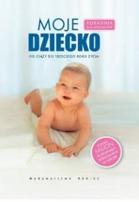 Moje dziecko. Poradnik dla rodziców, od ciąży do trzeciego roku życia - okładka książki