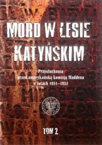 Mord w Lesie Katyńskim. Przesłuchania przed amerykańską komisją Maddena w latach 1951-1952. Tom 2 - okładka książki