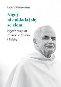 Nigdy nie układaj się ze złem. Pięćdziesiąt lat zmagań o Kościół i Polskę - okładka książki