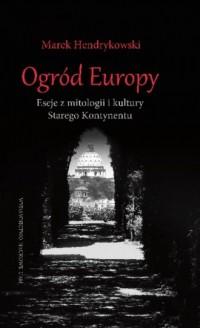 Ogród Europy. Eseje z mitologii i kultury Starego Kontynentu - okładka książki