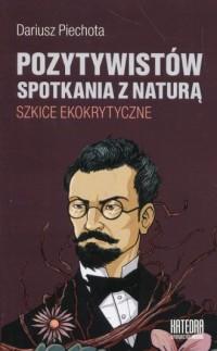 Pozytywistów spotkania z naturą. Szkice ekokrytyczne - okładka książki