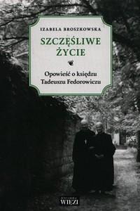 Szczęśliwe życie. Opowieść o księdzu Tadeuszu Fedorowiczu - okładka książki