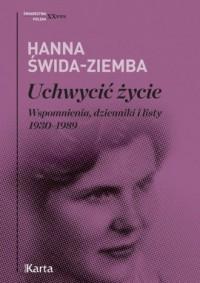 Uchwycić życie. Wspomnienia, dzienniki i listy 1930-1989. Seria: Świadectwa. Polska. XX wiek - okładka książki