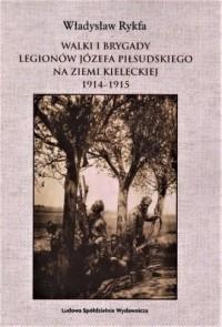 Walki I Brygady Legionów Józefa Piłsudskiego na Ziemi Kieleckiej 1914-1915 - okładka książki