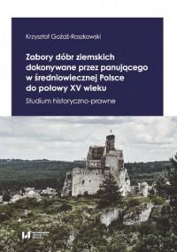 Zabory dóbr ziemskich dokonywane przez panującego w średniowiecznej Polsce do połowy XV wieku. Studium historyczno-prawne - okładka książki