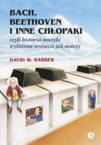 Bach Beethoven i inne chłopaki. czyli historia muzyki wyłożona wreszcie jak należy - okładka książki