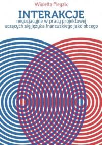 Interakcje negocjacyjne w pracy projektowej uczących się języka francuskiego jako obcego - okładka książki