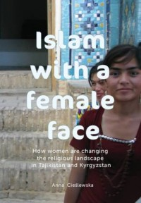 Islam with a female face. How women are changing the religious landscape in Tajikistan and Kyrgyzstan - okładka książki