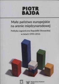 Małe państwo europejskie na arenie międzynarodowej. Polityka zagraniczna Republiki Słowackiej w latach 1993-2016 - okładka książki