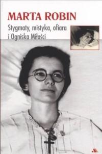Marta Robin. Stygmaty, ofiary, mistyka i Ogniska Miłości - okładka książki