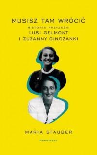 Musisz tam wrócić. Historia przyjaźni Lusi Gelmont i Zuzanny Ginczanki - okładka książki