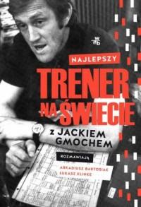 Najlepszy trener na świecie. Wywiad rzeka z Jackiem Gmochem - okładka książki