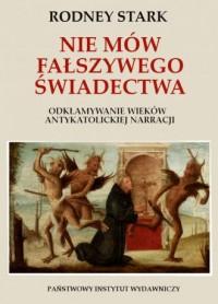 Nie mów fałszywego świadectwa.. Odkłamywanie wieków antykatolickiej narracji. - okładka książki