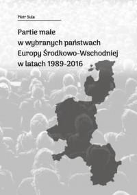 Partie małe w wybranych państwach Europy Środkowo-Wschodniej w latach 1989-2016 - okładka książki