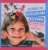 Przepis na szczęśliwe dziecko. 100 i więcej zabaw rozwijających mowę, motorykę oraz funkcje poznawcze i społeczne - okładka książki