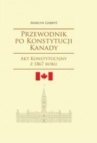 Przewodnik po Konstytucji Kanady. Akt Konstytucyjny z 1867 roku. Seria: Societas, 104 - okładka książki