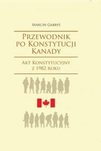Przewodnik po Konstytucji Kanady. Akt Konstytucyjny z 1982 roku. Seria: Societas, 106 - okładka książki