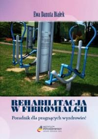 Rehabilitacja w fibromialgii. Poradnik dla pragnących wyzdrowieć - okładka książki