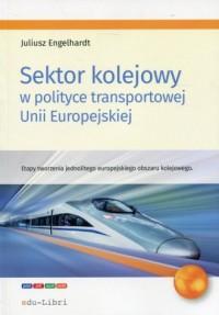 Sektor kolejowy w polityce transportowej Unii Europejskiej. Etapy tworzenia jednolitego europejskiego obszaru kolejowego - okładka książki