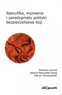 Specyfika, wyzwania i paradygmaty polityki bezpieczeństwa Azji - okładka książki