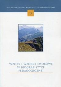 Wzory i wzorce osobowe w biografistyce pedagogicznej. Biblioteka Katedry Biografistyki Pedagogicznej 3 - okładka książki