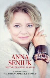 Anna Seniuk. Nietypowa baba jestem. w rozmowie z córką Magdaleną Małecką-Wippich - okładka książki