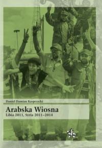 Arabska Wiosna. Libia 2011, Syria 2011-2014 - okładka książki
