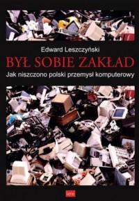 Był sobie zakład. Jak niszczono polski przemysł komputerowy - okładka książki