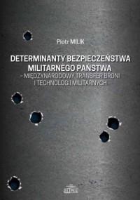 Determinanty bezpieczeństwa militarnego państwa - międzynarodowy transfer broni i technologii militarnych - okładka książki