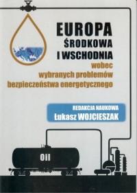 Europa Środkowa i Wschodnia wobec wybranych problemów bezpieczeństwa energetycznego - okładka książki