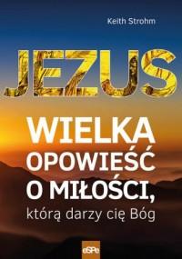 Jezus. Wielka opowieść o miłości, którą darzy cię Bóg - okładka książki