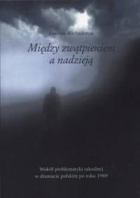 Między zwątpieniem a nadzieją. Wokół problematyki sakralnej w dramacie polskim po roku 1989 - okładka książki