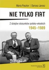 Nie tylko Fiat. Z dziejów stosunków polsko-włoskich 1945-1989 - okładka książki