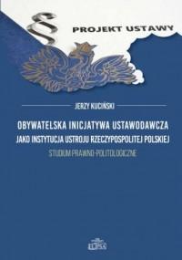 Obywatelska inicjatywa ustawodawcza jako instytucja ustroju Rzeczypospolitej Polskiej.. Studium prawno-politologiczne - okładka książki