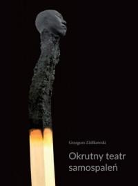 Okrutny teatr samospaleń. Protesty samobójcze w ogniu i ich echa w kulturze współczesnej - okładka książki