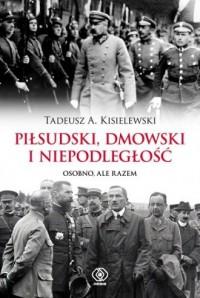 Piłsudski, Dmowski i niepodległość. Osobno, ale razem - okładka książki
