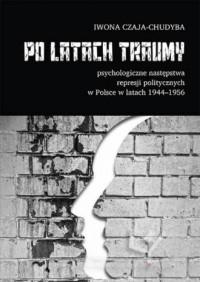 Po latach traumy. Psychologiczne następstwa represji politycznych w Polsce w latach 1944-1956 - okładka książki