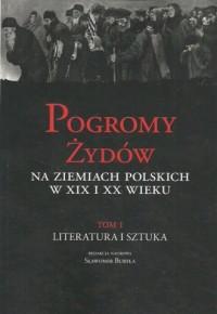 Pogromy Żydów na ziemiach polskich w XIX i XX wiek Tom 1. Literatura i sztuka - okładka książki