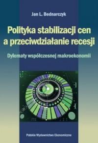 Polityka stabilizacji cen a przeciwdziałanie recesji. Dylematy współczesnej makroekonomii - okładka książki