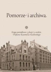 Pomorze i archiwa. Księga pamiątkowa z okazji 75. urodzin Profesora Kazimierza Kozłowskiego - okładka książki