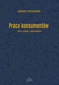 Praca konsumentów.  Teorie praktyki i uwarunkowania - okładka książki