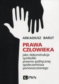 Prawa człowieka. jako dekonstrukcja symboliki prawno-politycznej społeczeństwa ponowoczesnego - okładka książki