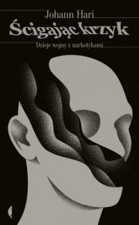 Ścigając krzyk. Dzieje wojny z narkotykami - okładka książki